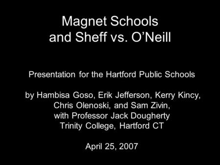 Magnet Schools and Sheff vs. O'Neill Presentation for the Hartford Public Schools by Hambisa Goso, Erik Jefferson, Kerry Kincy, Chris Olenoski, and Sam.