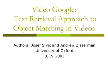 Video Google: Text Retrieval Approach to Object Matching in Videos Authors: Josef Sivic and Andrew Zisserman University of Oxford ICCV 2003.
