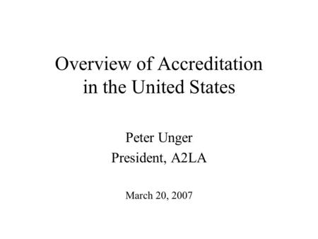 Overview of Accreditation in the United States Peter Unger President, A2LA March 20, 2007.