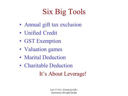 Law T 510 - Estate & Gift - Instructor: Dwight Drake Six Big Tools Annual gift tax exclusion Unified Credit GST Exemption Valuation games Marital Deduction.