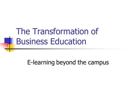 The Transformation of Business Education E-learning beyond the campus.