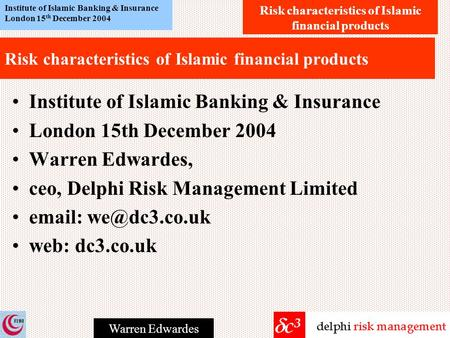 Risk characteristics of Islamic financial products Institute of Islamic Banking & Insurance London 15 th December 2004 Warren Edwardes Risk characteristics.