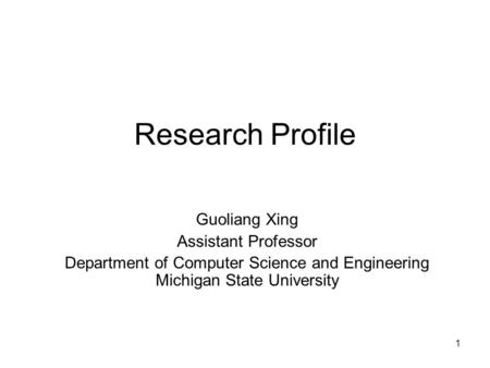 1 Research Profile Guoliang Xing Assistant Professor Department of Computer Science and Engineering Michigan State University.