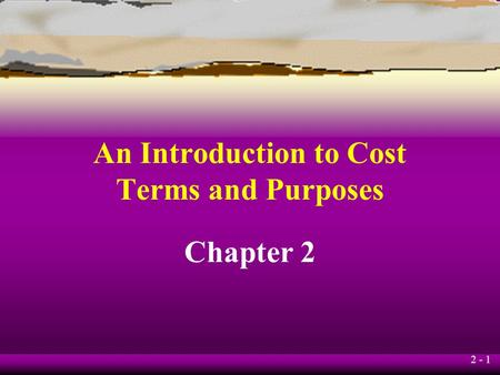2 - 1 An Introduction to Cost Terms and Purposes Chapter 2.