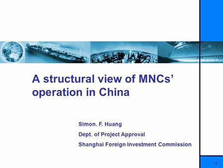 1 A structural view of MNCs' operation in China Simon. F. Huang Dept. of Project Approval Shanghai Foreign Investment Commission.