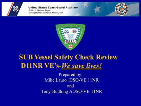 SUB Vessel Safety Check Review D11NR VE's-We save lives! Prepared by: Mike Lauro DSO-VE 11NR and Tony Budlong ADSO-VE 11NR.