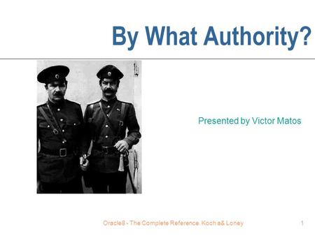 Oracle8 - The Complete Reference. Koch a& Loney1 By What Authority? Presented by Victor Matos.