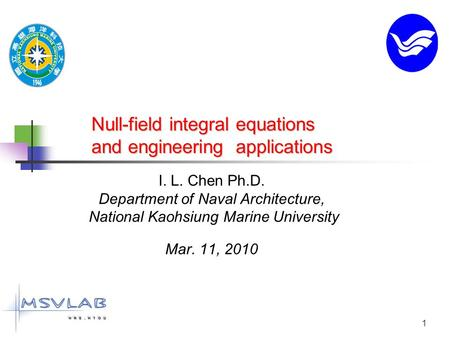 1 Null-field integral equations and engineering applications I. L. Chen Ph.D. Department <strong>of</strong> Naval Architecture, National Kaohsiung Marine University Mar.