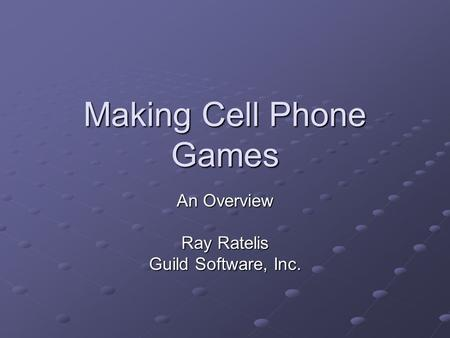 Making Cell Phone Games An Overview Ray Ratelis Guild Software, Inc.