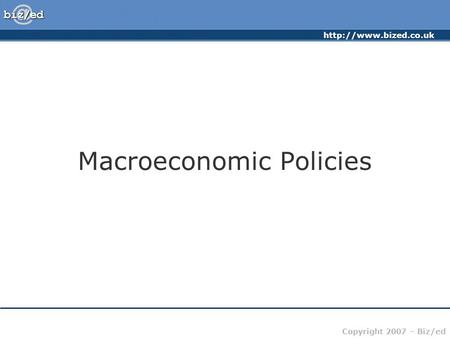 Copyright 2007 – Biz/ed Macroeconomic Policies.
