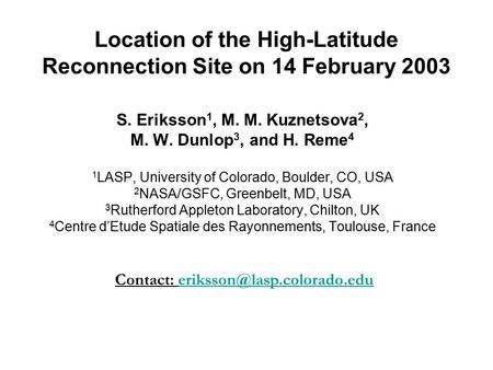Location of the High-Latitude Reconnection Site on 14 February 2003 S. Eriksson 1, M. M. Kuznetsova 2, M. W. Dunlop 3, and H. Reme 4 1 LASP, University.