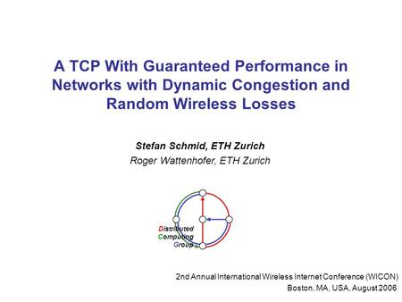 A TCP With Guaranteed Performance in Networks with Dynamic Congestion and Random Wireless Losses Stefan Schmid, ETH Zurich Roger Wattenhofer, ETH Zurich.