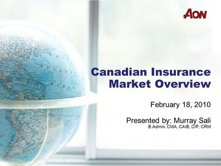 Canadian Insurance Market Overview February 18, 2010 Presented by: Murray Sali B.Admin, CMA, CAIB, CIP, CRM.