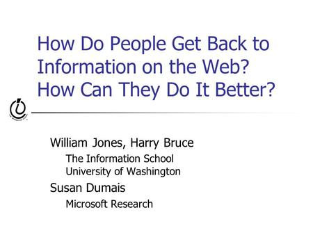 How Do People Get Back to Information on the Web? How Can They Do It Better? William Jones, Harry Bruce The Information School University of Washington.