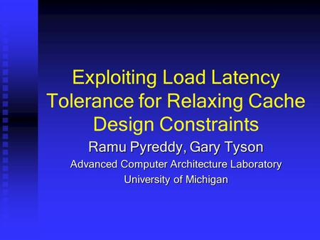 Exploiting Load Latency Tolerance for Relaxing Cache Design Constraints Ramu Pyreddy, Gary Tyson Advanced Computer Architecture Laboratory University of.