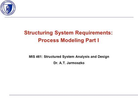 Structuring System Requirements: Process Modeling Part I MIS 461: Structured System Analysis and Design Dr. A.T. Jarmoszko.