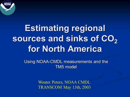 Estimating regional sources and sinks of CO 2 for North America Using NOAA-CMDL measurements and the TM5 model Wouter Peters, NOAA CMDL TRANSCOM May 13th,