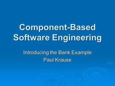 Component-Based Software Engineering Introducing the Bank Example Paul Krause.