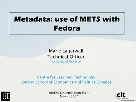Metadata: use of METS with Fedora Marie Lagerwall Technical Officer Centre for Learning Technology London School of Economics and.
