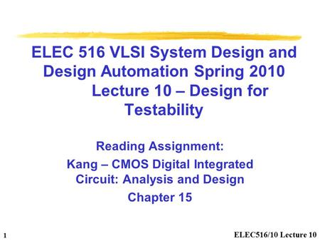 ELEC516/10 Lecture 10 1 ELEC 516 VLSI System Design and Design Automation Spring 2010 Lecture 10 – Design for Testability Reading Assignment: Kang – CMOS.