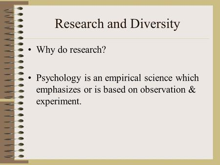 Research and Diversity Why do research? Psychology is an empirical science which emphasizes or is based on observation & experiment.
