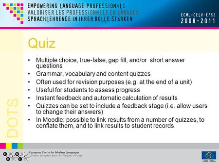 DOTS Quiz Multiple choice, true-false, gap fill, and/or short answer questions Grammar, vocabulary and content quizzes Often used for revision purposes.