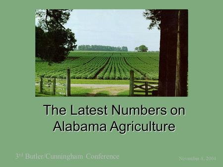 The Latest Numbers on Alabama Agriculture November 8, 2004 3 rd Butler/Cunningham Conference.