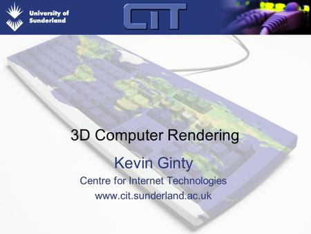 3D Computer Rendering Kevin Ginty Centre for Internet Technologies www.cit.sunderland.ac.uk.