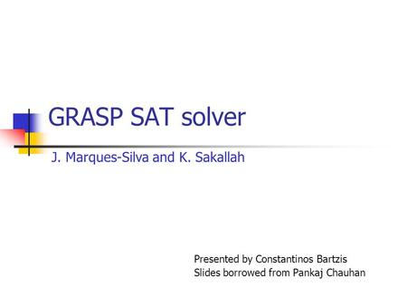 GRASP SAT solver Presented by Constantinos Bartzis Slides borrowed from Pankaj Chauhan J. Marques-Silva and K. Sakallah.