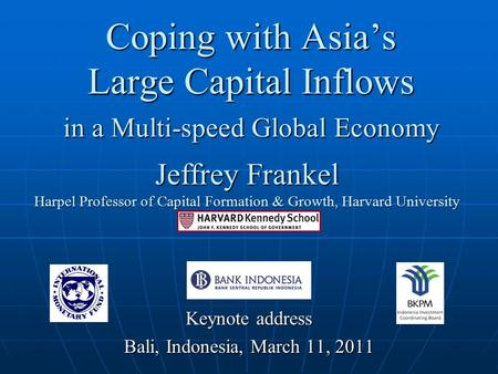 Coping with Asia's Large Capital Inflows <strong>in</strong> a Multi-speed Global Economy Keynote address Bali, Indonesia, March 11, 2011 Jeffrey Frankel Harpel Professor.