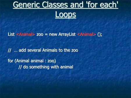 Generic Classes and 'for each' Loops List zoo = new ArrayList (); // … add several Animals to the zoo for (Animal animal : zoo) // do something with animal.