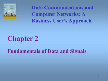 1 Chapter 2 Fundamentals of Data and Signals Data Communications and Computer Networks: A Business User's Approach.