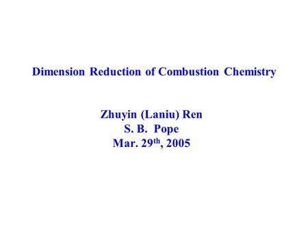 Dimension Reduction of Combustion Chemistry Zhuyin (Laniu) Ren S. B. Pope Mar. 29 th, 2005.