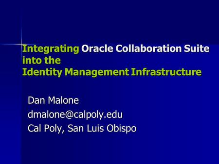 Integrating Oracle Collaboration Suite into the Identity Management Infrastructure Dan Malone Cal Poly, San Luis Obispo Integrating.