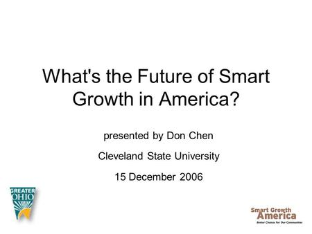 What's the Future of Smart Growth in America? presented by Don Chen Cleveland State University 15 December 2006.
