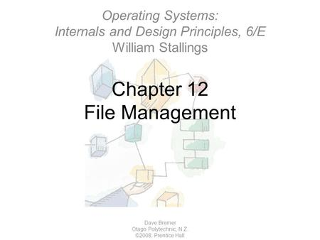 Chapter 12 File Management Dave Bremer Otago Polytechnic, N.Z. ©2008, Prentice Hall Operating Systems: Internals and Design Principles, 6/E William Stallings.