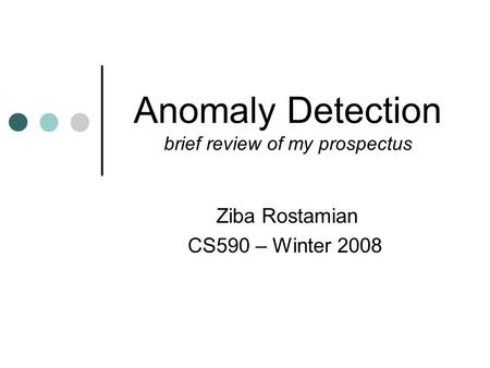 Anomaly Detection brief review of my prospectus Ziba Rostamian CS590 – Winter 2008.
