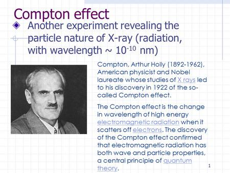 1 Compton effect Another experiment revealing the particle nature of X-ray (radiation, with wavelength ~ 10 -10 nm) Compton, Arthur Holly (1892-1962),