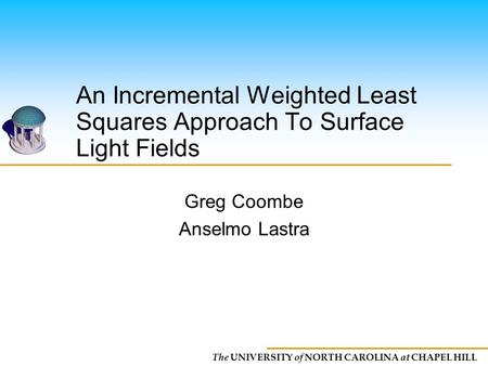 The UNIVERSITY of NORTH CAROLINA at CHAPEL HILL An Incremental Weighted Least Squares Approach To Surface Light Fields Greg Coombe Anselmo Lastra.