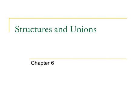 Structures and Unions Chapter 6. Structure A structure is an aggregate data type  Composed of two or more related variables called member/field/element.