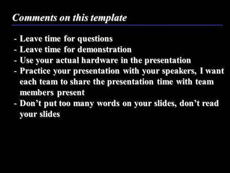 Comments on this template -Leave time for questions -Leave time for demonstration -Use your actual hardware in the presentation -Practice your presentation.