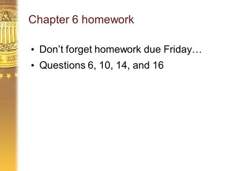 Chapter 6 homework Don't forget homework due Friday… Questions 6, 10, 14, and 16.