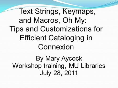 Text Strings, Keymaps, and Macros, Oh My: Tips and Customizations for Efficient Cataloging in Connexion By Mary Aycock Workshop training, MU Libraries.