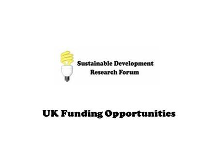 UK Funding Opportunities. Sustainable Development Funding Opportunities UK Funding Opportunities - Research Councils - Government Departments - Other.