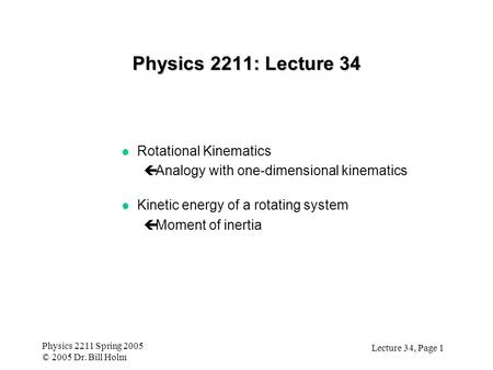 Lecture 34, Page 1 Physics 2211 Spring 2005 © 2005 Dr. Bill Holm Physics 2211: Lecture 34 l Rotational Kinematics çAnalogy with one-dimensional kinematics.
