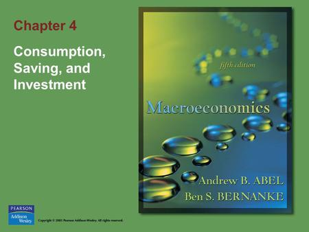 Chapter 4 Consumption, Saving, and Investment. Copyright © 2005 Pearson Addison-Wesley. All rights reserved. 4-2 Goals of Chapter 4 Examine the factors.
