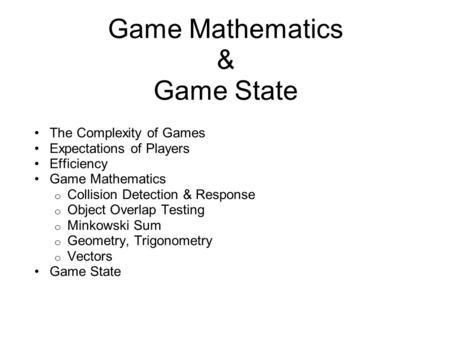 Game Mathematics & Game State The Complexity of Games Expectations of Players Efficiency Game Mathematics o Collision Detection & Response o Object Overlap.