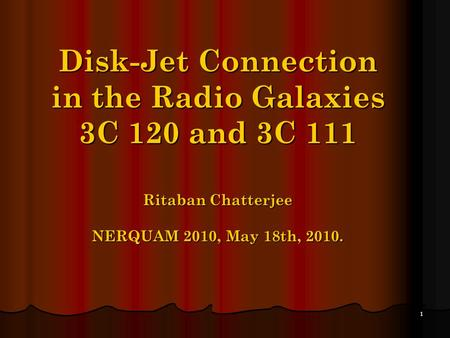 1 Disk-Jet Connection in the Radio Galaxies 3C 120 and 3C 111 Ritaban Chatterjee NERQUAM 2010, May 18th, 2010.