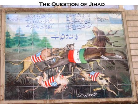 The Question of Jihad. Traditional Narrative Of Jihad Ongoing spread of God's religion –Early Islamic conquests set the tone –Islamic state is a conquest.