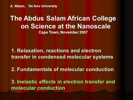 A. Nitzan, Tel Aviv University The Abdus Salam African College on Science at the Nanoscale Cape Town, November 2007 1. Relaxation, reactions and electron.